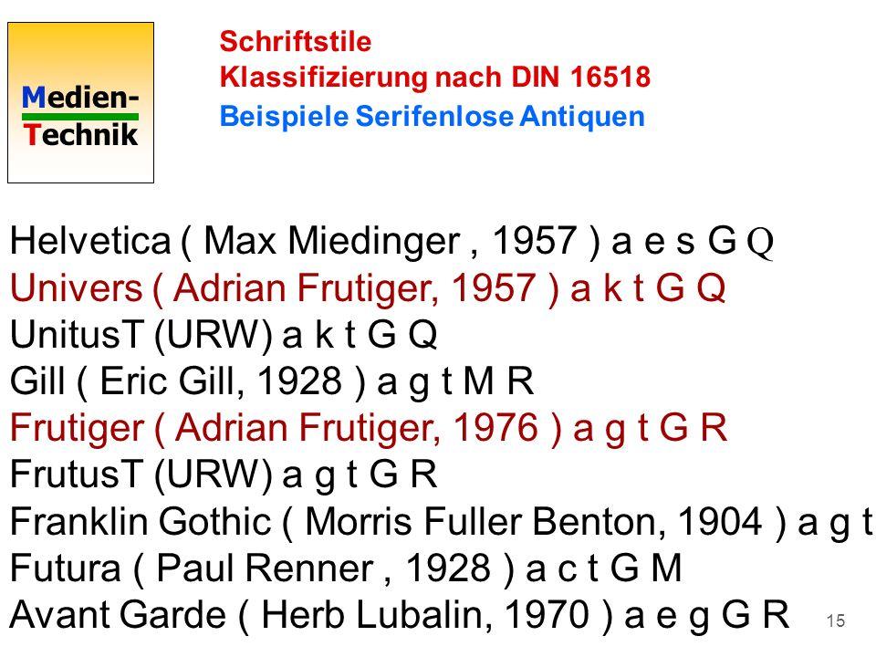 Medien- Technik 15 Schriftstile Klassifizierung nach DIN 16518 Beispiele Serifenlose Antiquen Helvetica ( Max Miedinger, 1957 ) a e s G Q Univers ( Ad