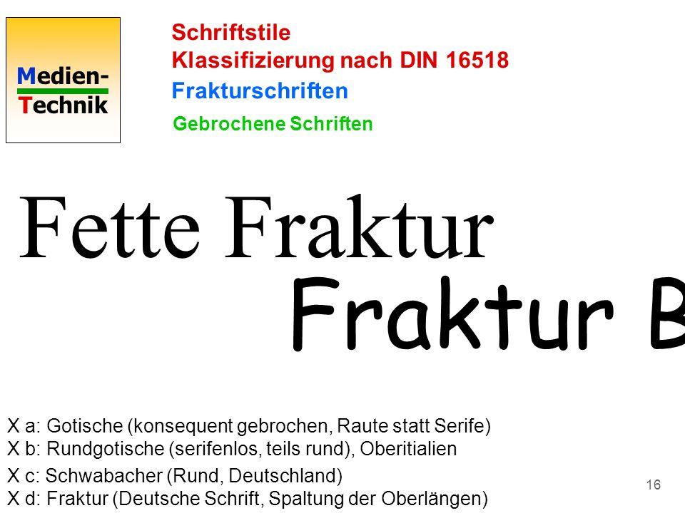 Medien- Technik 16 Schriftstile Klassifizierung nach DIN 16518 Frakturschriften Fette Fraktur Gebrochene Schriften X a: Gotische (konsequent gebrochen