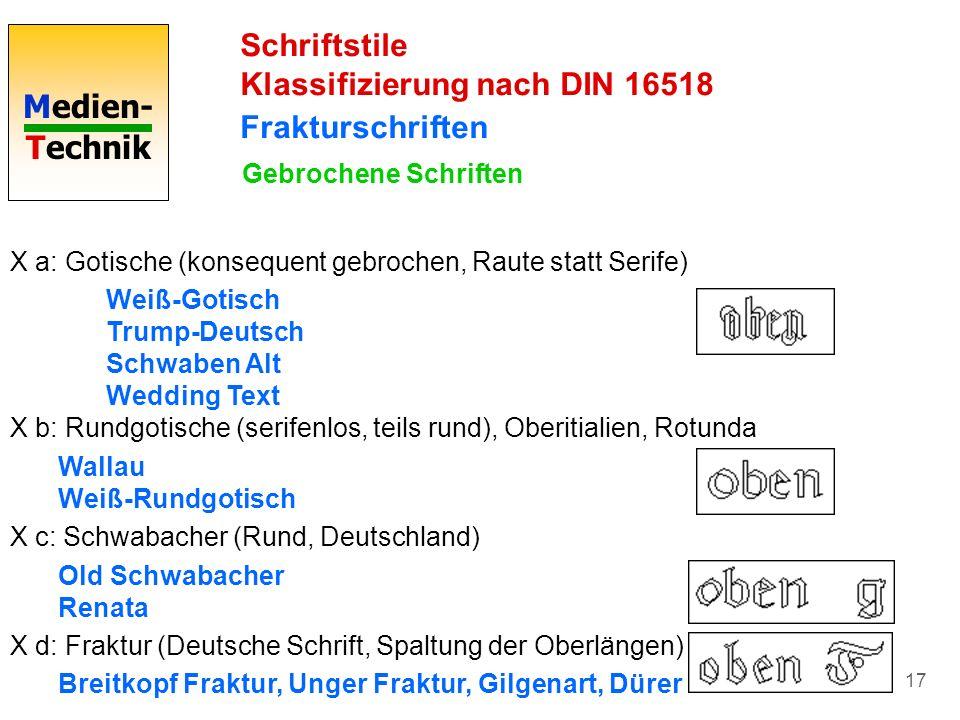Medien- Technik 17 Schriftstile Klassifizierung nach DIN 16518 Frakturschriften Gebrochene Schriften X a: Gotische (konsequent gebrochen, Raute statt