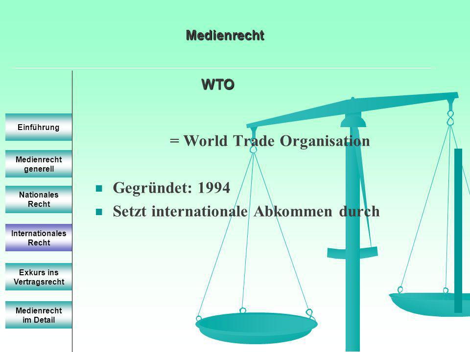 Medienrecht generell Einführung Nationales Recht Internationales Recht Exkurs ins Vertragsrecht = World Trade Organisation Gegründet: 1994 Setzt inter