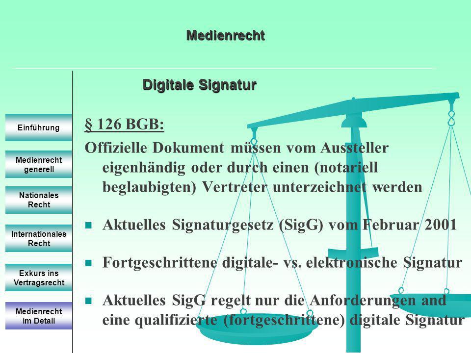 Digitale Signatur Medienrecht generell Einführung Nationales Recht Internationales Recht Exkurs ins Vertragsrecht § 126 BGB: Offizielle Dokument müssen vom Aussteller eigenhändig oder durch einen (notariell beglaubigten) Vertreter unterzeichnet werden Aktuelles Signaturgesetz (SigG) vom Februar 2001 Fortgeschrittene digitale- vs.
