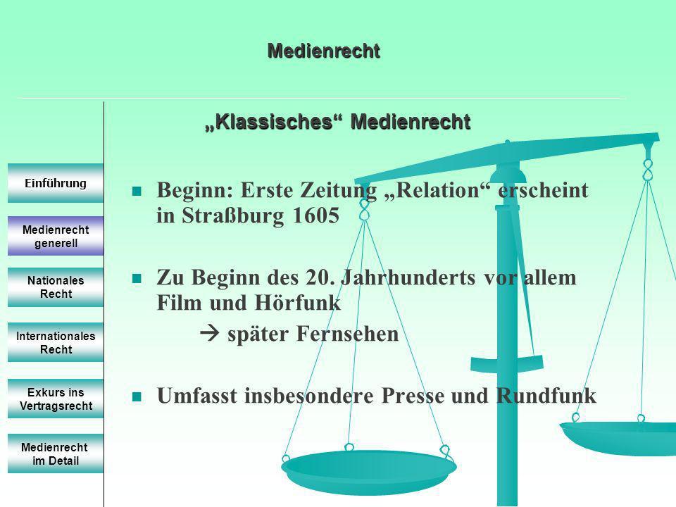 Klassisches Medienrecht Medienrecht generell Einführung Nationales Recht Internationales Recht Beginn: Erste Zeitung Relation erscheint in Straßburg 1605 Zu Beginn des 20.