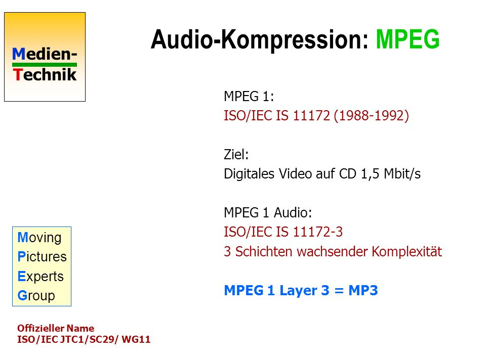 Medien- Technik Audio-Kompression: MPEG MPEG 1: ISO/IEC IS 11172 (1988-1992) Ziel: Digitales Video auf CD 1,5 Mbit/s MPEG 1 Audio: ISO/IEC IS 11172-3