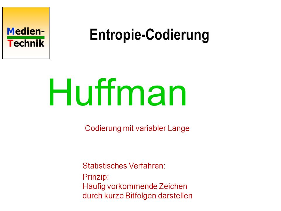 Medien- Technik Entropie-Codierung Huffman Statistisches Verfahren: Prinzip: Häufig vorkommende Zeichen durch kurze Bitfolgen darstellen Codierung mit