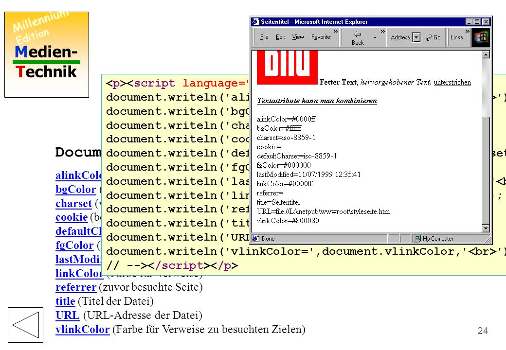 Medien- Technik Millennium Edition 23 window.document Liste aller HTML-Elemente HTML HEAD TITLE META META STYLE BODY H1 P H6 P IMG STRONG EM U P EM STRONG U P window.document.all(11) JavaScript, VBScript: Manipulation dieser Objekte