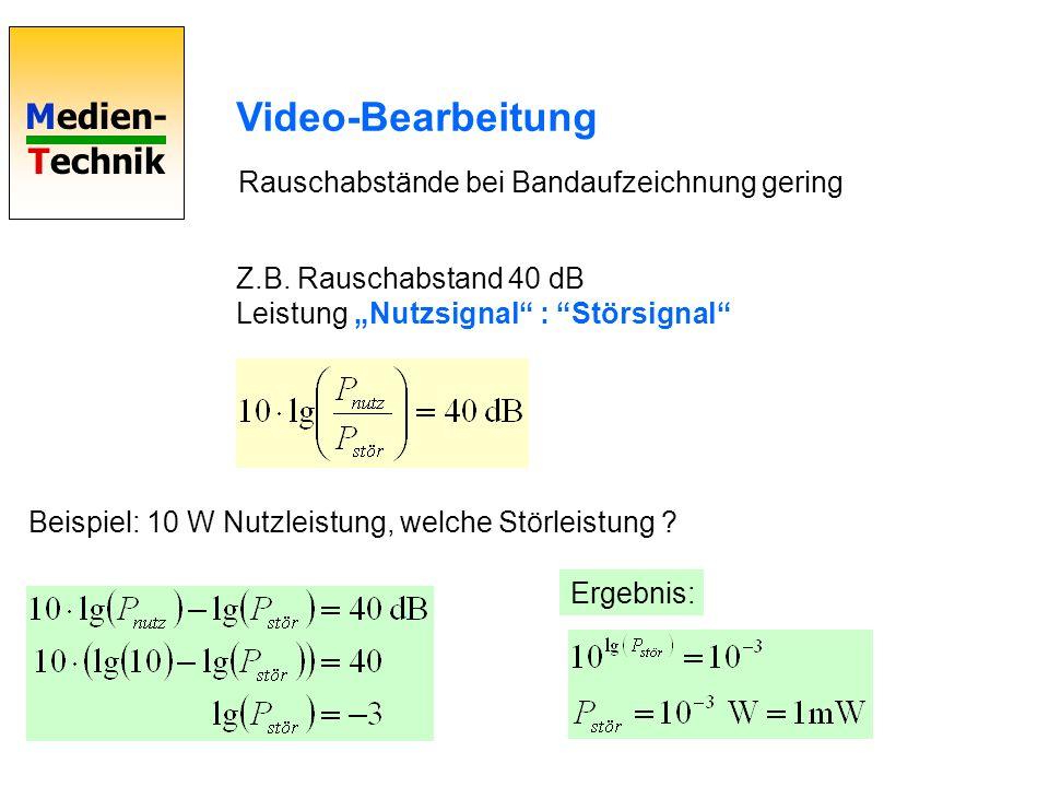 Medien- Technik Video-Bearbeitung Rauschabstände bei Bandaufzeichnung gering Z.B. Rauschabstand 40 dB Leistung Nutzsignal : Störsignal Beispiel: 10 W