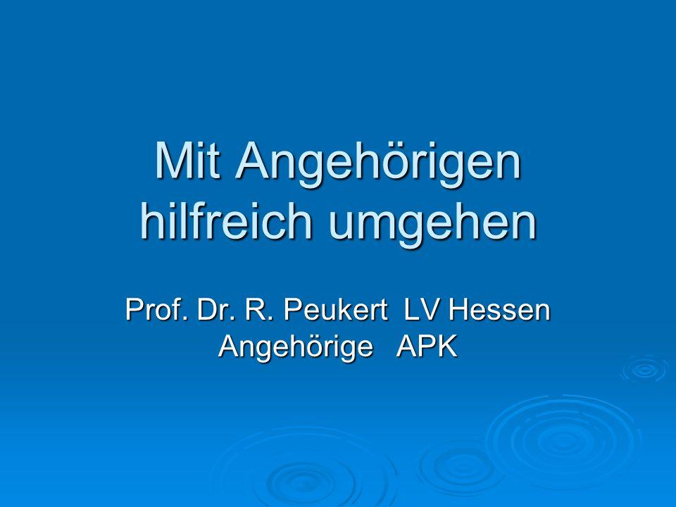 Mit Angehörigen hilfreich umgehen Prof. Dr. R. Peukert LV Hessen Angehörige APK