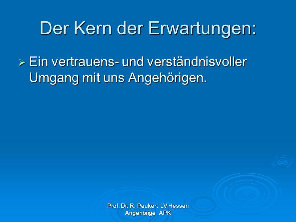 Prof. Dr. R. Peukert LV Hessen Angehörige APK Der Kern der Erwartungen: Ein vertrauens- und verständnisvoller Umgang mit uns Angehörigen. Ein vertraue