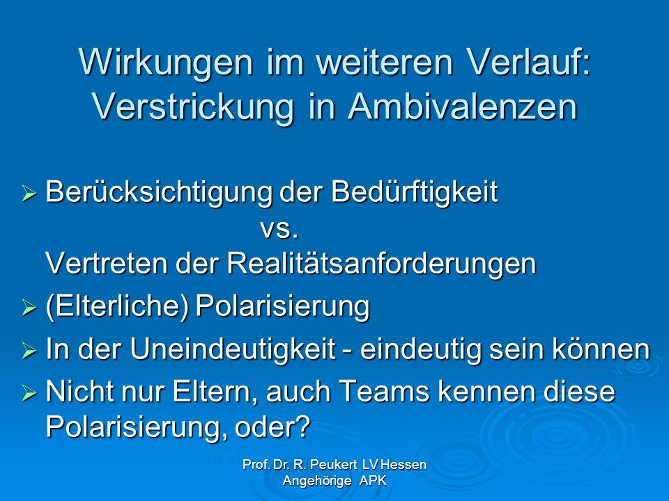 Prof. Dr. R. Peukert LV Hessen Angehörige APK Wirkungen im weiteren Verlauf: Verstrickung in Ambivalenzen Berücksichtigung der Bedürftigkeit vs. Vertr