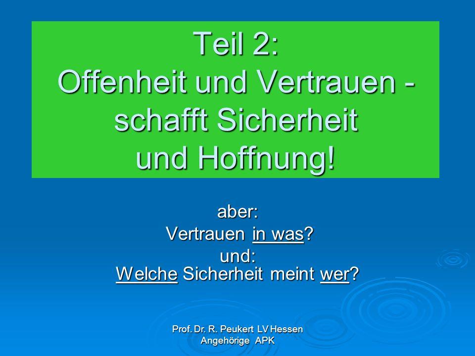 Prof. Dr. R. Peukert LV Hessen Angehörige APK Teil 2: Offenheit und Vertrauen - schafft Sicherheit und Hoffnung! aber: Vertrauen in was? Vertrauen in