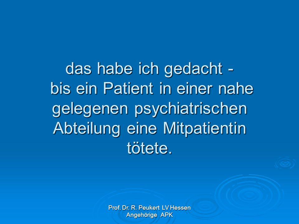 Prof. Dr. R. Peukert LV Hessen Angehörige APK das habe ich gedacht - bis ein Patient in einer nahe gelegenen psychiatrischen Abteilung eine Mitpatient