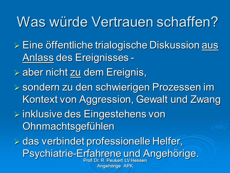 Prof. Dr. R. Peukert LV Hessen Angehörige APK Was würde Vertrauen schaffen? Eine öffentliche trialogische Diskussion aus Anlass des Ereignisses - Eine