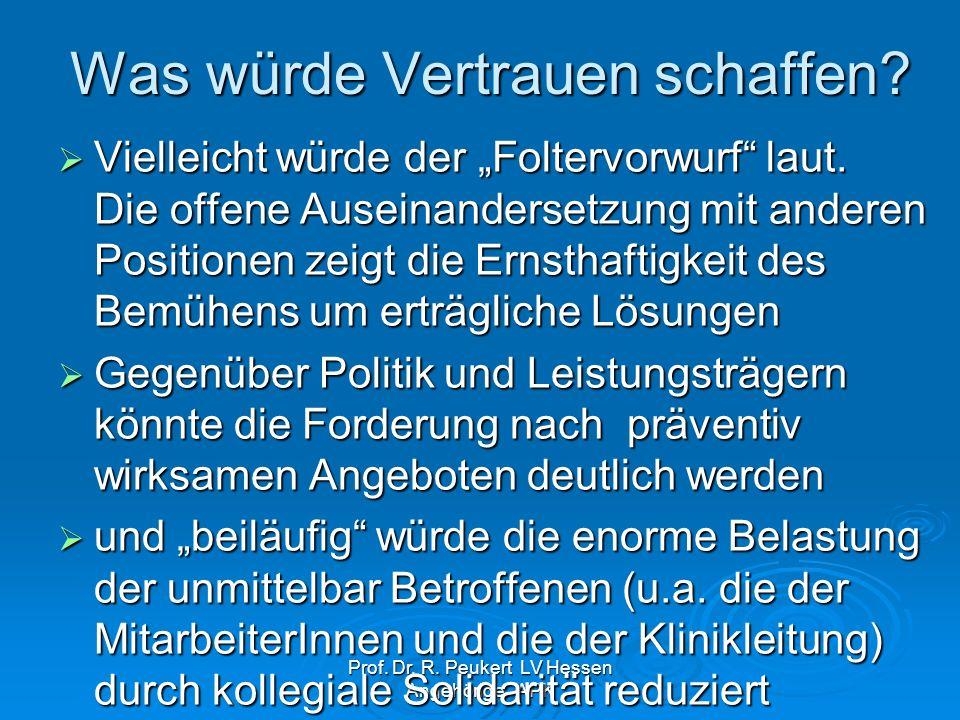 Prof. Dr. R. Peukert LV Hessen Angehörige APK Was würde Vertrauen schaffen? Vielleicht würde der Foltervorwurf laut. Die offene Auseinandersetzung mit