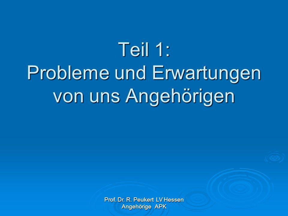Prof. Dr. R. Peukert LV Hessen Angehörige APK Teil 1: Probleme und Erwartungen von uns Angehörigen