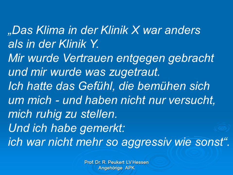 Prof. Dr. R. Peukert LV Hessen Angehörige APK Das Klima in der Klinik X war anders als in der Klinik Y. Mir wurde Vertrauen entgegen gebracht und mir