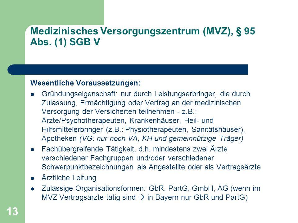 13 Medizinisches Versorgungszentrum (MVZ), § 95 Abs. (1) SGB V Wesentliche Voraussetzungen: Gründungseigenschaft: nur durch Leistungserbringer, die du