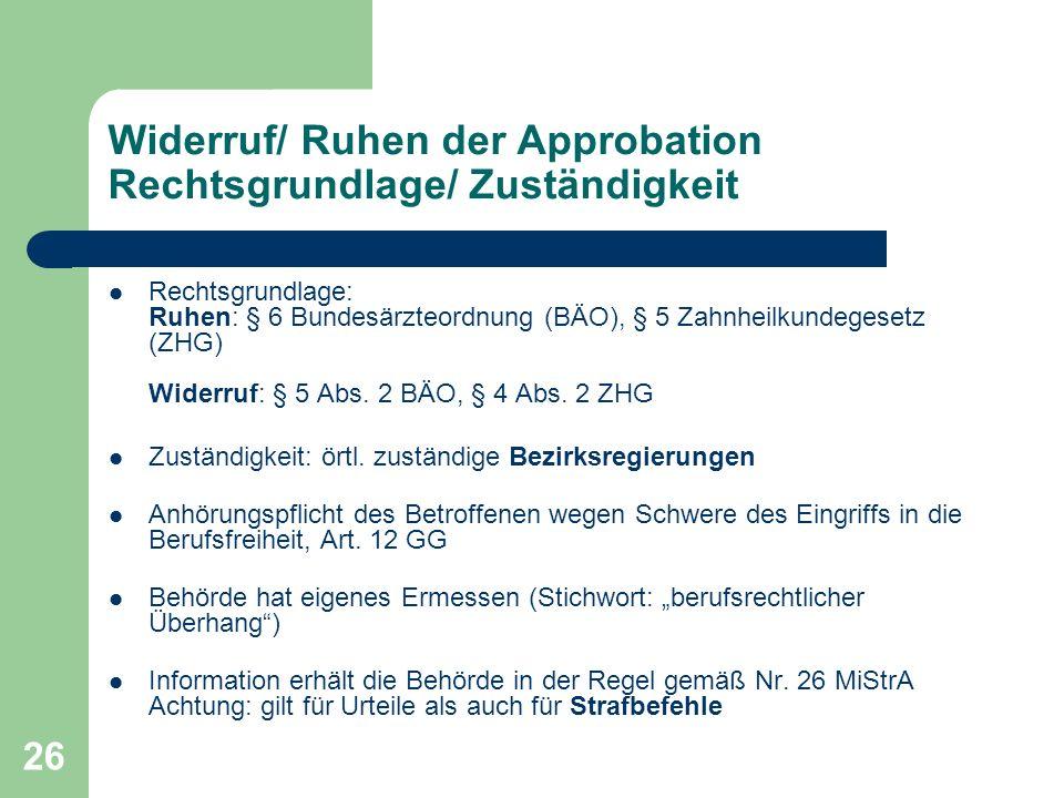 26 Widerruf/ Ruhen der Approbation Rechtsgrundlage/ Zuständigkeit Rechtsgrundlage: Ruhen: § 6 Bundesärzteordnung (BÄO), § 5 Zahnheilkundegesetz (ZHG) Widerruf: § 5 Abs.
