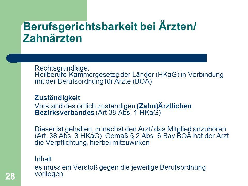 28 Berufsgerichtsbarkeit bei Ärzten/ Zahnärzten Rechtsgrundlage: Heilberufe-Kammergesetze der Länder (HKaG) in Verbindung mit der Berufsordnung für Är