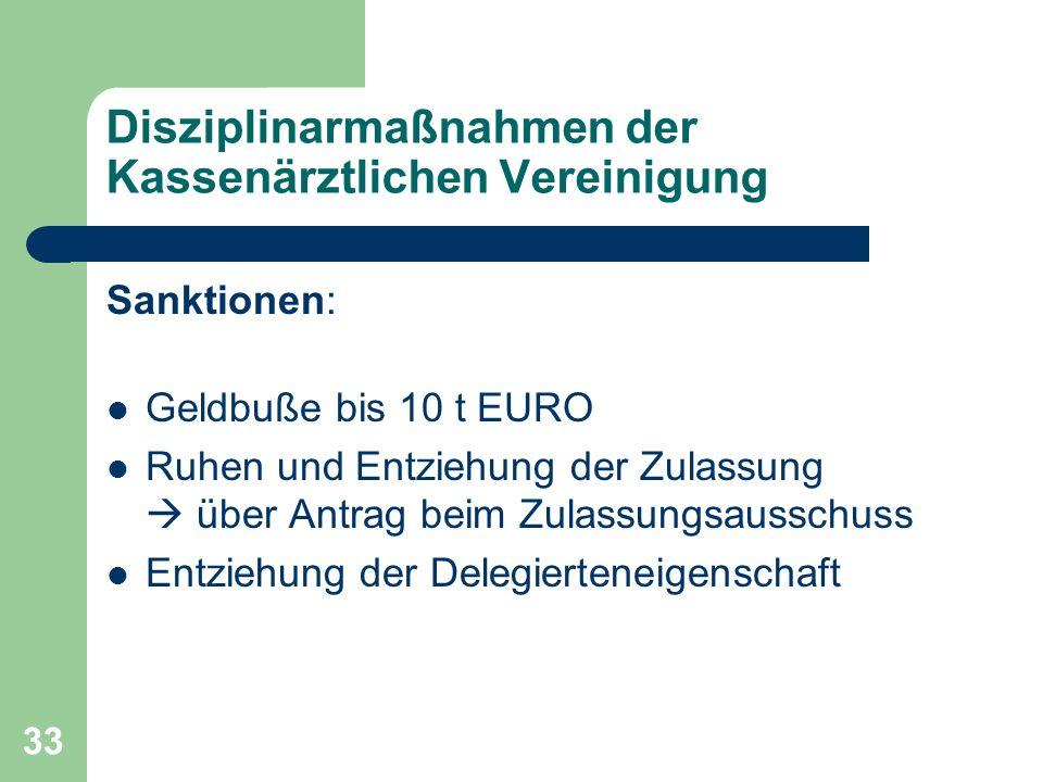 33 Disziplinarmaßnahmen der Kassenärztlichen Vereinigung Sanktionen: Geldbuße bis 10 t EURO Ruhen und Entziehung der Zulassung über Antrag beim Zulass