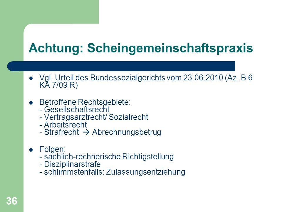 36 Achtung: Scheingemeinschaftspraxis Vgl. Urteil des Bundessozialgerichts vom 23.06.2010 (Az. B 6 KA 7/09 R) Betroffene Rechtsgebiete: - Gesellschaft