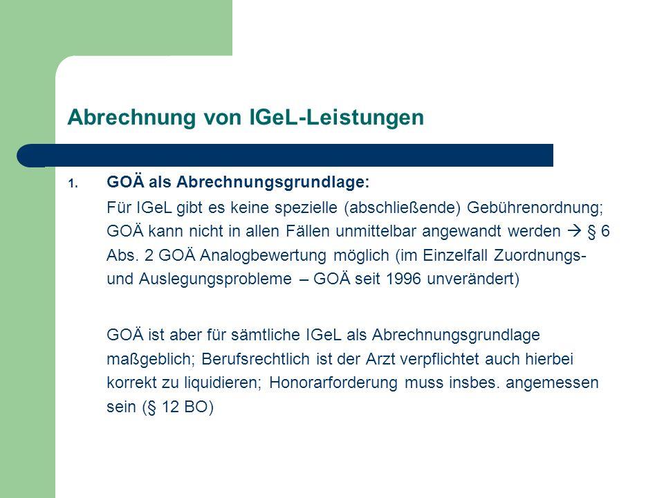 Abrechnung von IGeL-Leistungen 1. GOÄ als Abrechnungsgrundlage: Für IGeL gibt es keine spezielle (abschließende) Gebührenordnung; GOÄ kann nicht in al