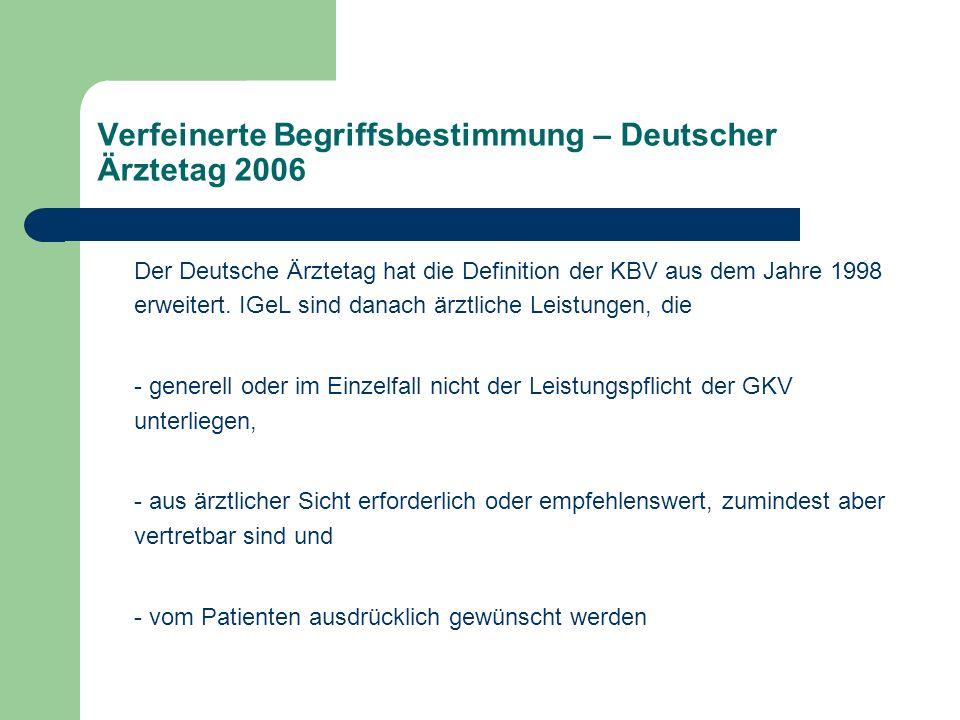 Verfeinerte Begriffsbestimmung – Deutscher Ärztetag 2006 Der Deutsche Ärztetag hat die Definition der KBV aus dem Jahre 1998 erweitert. IGeL sind dana