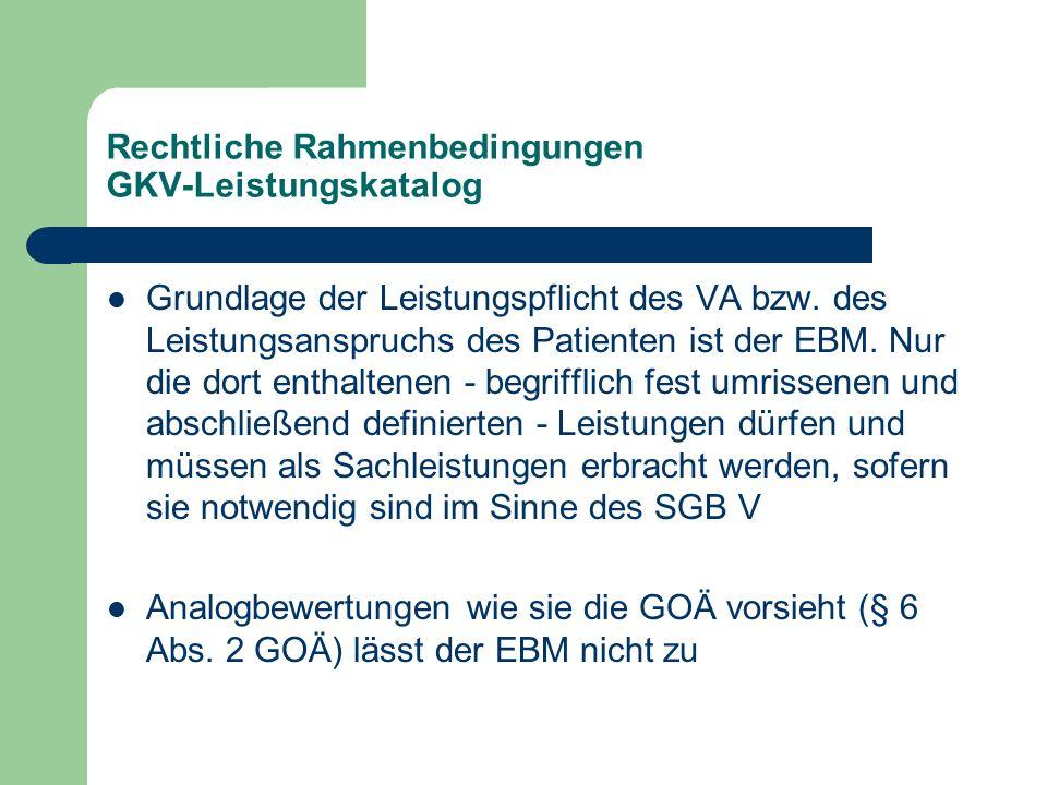 Rechtliche Rahmenbedingungen GKV-Leistungskatalog Grundlage der Leistungspflicht des VA bzw. des Leistungsanspruchs des Patienten ist der EBM. Nur die
