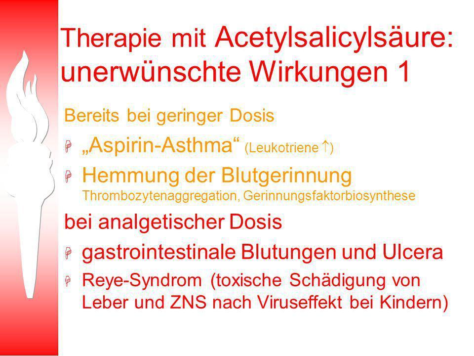 Therapie mit Acetylsalicylsäure: unerwünschte Wirkungen 1 Bereits bei geringer Dosis H Aspirin-Asthma (Leukotriene ) H Hemmung der Blutgerinnung Thrombozytenaggregation, Gerinnungsfaktorbiosynthese bei analgetischer Dosis H gastrointestinale Blutungen und Ulcera H Reye-Syndrom (toxische Schädigung von Leber und ZNS nach Viruseffekt bei Kindern)