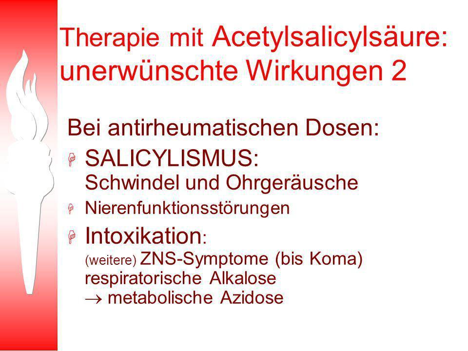 Therapie mit Acetylsalicylsäure: unerwünschte Wirkungen 2 Bei antirheumatischen Dosen: H SALICYLISMUS: Schwindel und Ohrgeräusche H Nierenfunktionsstörungen H Intoxikation : (weitere) ZNS-Symptome (bis Koma) respiratorische Alkalose metabolische Azidose