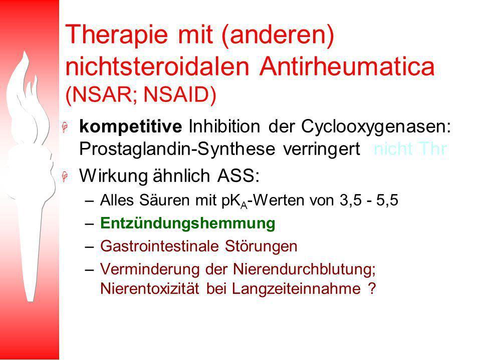 Therapie mit (anderen) nichtsteroidalen Antirheumatica (NSAR; NSAID) H kompetitive Inhibition der Cyclooxygenasen: Prostaglandin-Synthese verringert (nicht Thr) H Wirkung ähnlich ASS: –Alles Säuren mit pK A -Werten von 3,5 - 5,5 –Entzündungshemmung –Gastrointestinale Störungen –Verminderung der Nierendurchblutung; Nierentoxizität bei Langzeiteinnahme ?