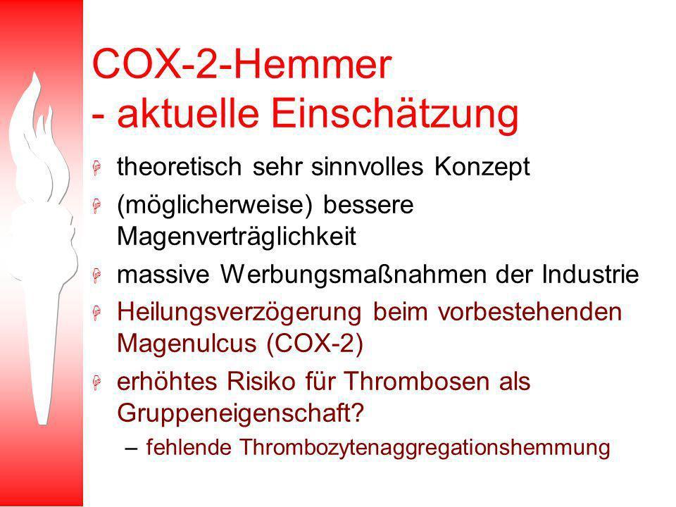 COX-2-Hemmer - aktuelle Einschätzung H theoretisch sehr sinnvolles Konzept H (möglicherweise) bessere Magenverträglichkeit H massive Werbungsmaßnahmen der Industrie H Heilungsverzögerung beim vorbestehenden Magenulcus (COX-2) H erhöhtes Risiko für Thrombosen als Gruppeneigenschaft.