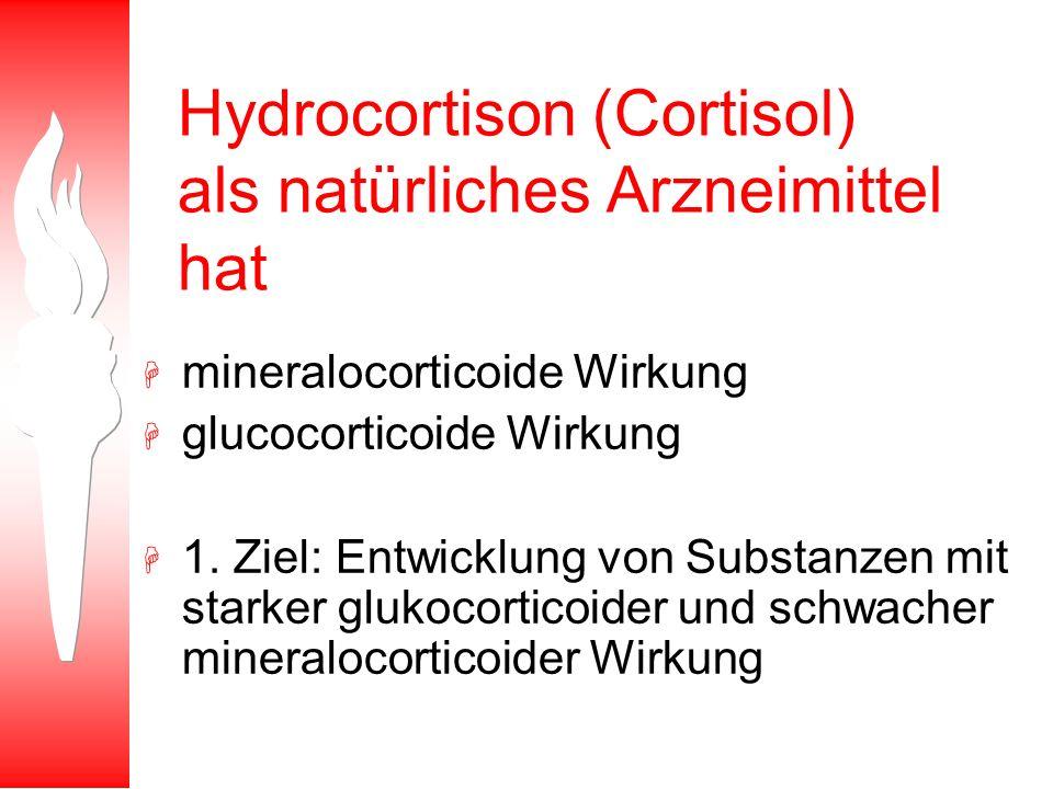 Hydrocortison (Cortisol) als natürliches Arzneimittel hat H mineralocorticoide Wirkung H glucocorticoide Wirkung H 1. Ziel: Entwicklung von Substanzen