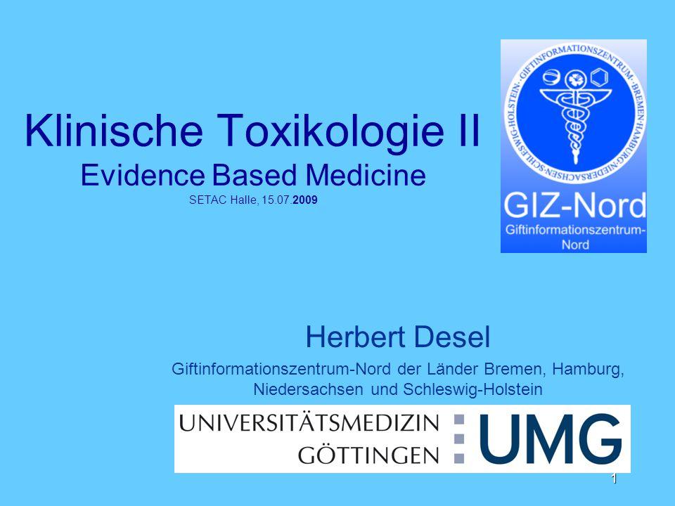 1 Klinische Toxikologie II Evidence Based Medicine SETAC Halle, 15.07.2009 Herbert Desel Giftinformationszentrum-Nord der Länder Bremen, Hamburg, Nied
