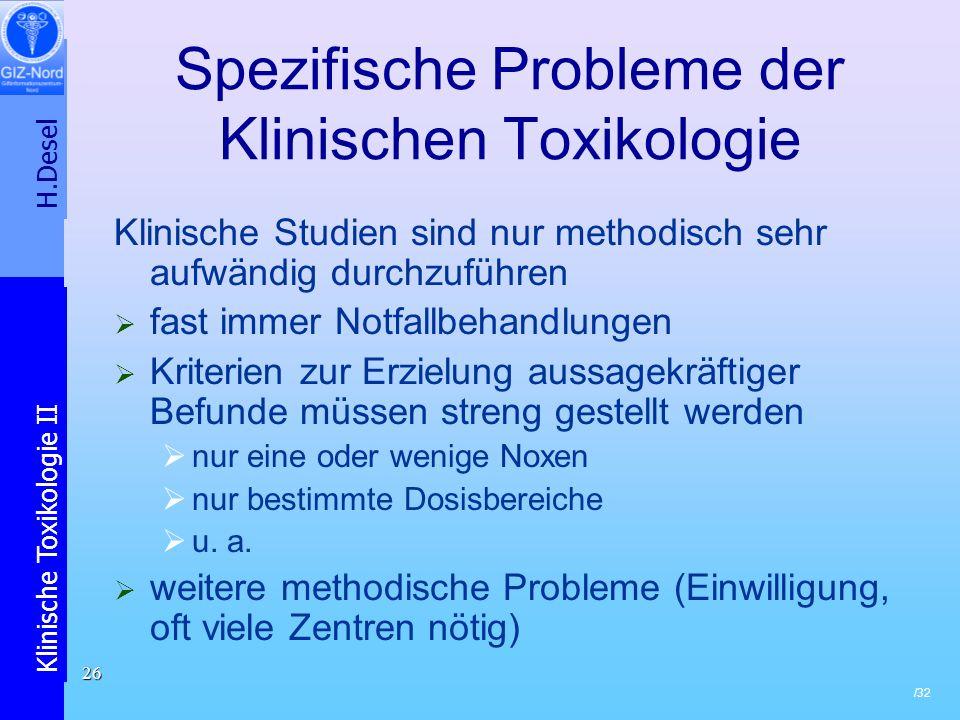H.Desel Klinische Toxikologie II /32 26 Spezifische Probleme der Klinischen Toxikologie Klinische Studien sind nur methodisch sehr aufwändig durchzufü