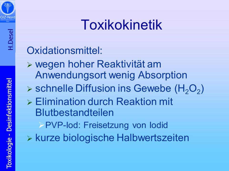 H.Desel Toxikologie - Desinfektionsmittel Toxikokinetik Oxidationsmittel: wegen hoher Reaktivität am Anwendungsort wenig Absorption schnelle Diffusion