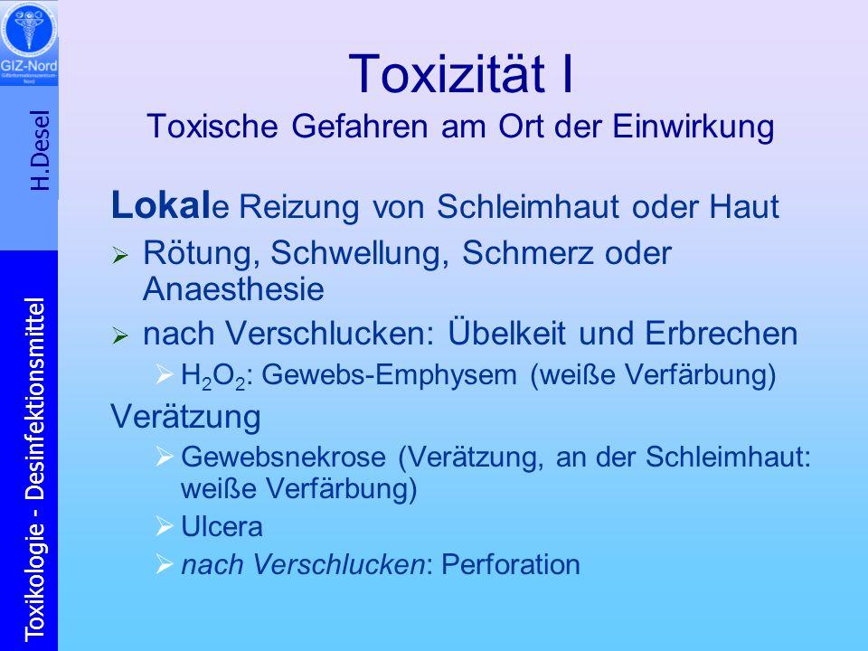 H.Desel Toxikologie - Desinfektionsmittel Toxizität I Toxische Gefahren am Ort der Einwirkung Lokal e Reizung von Schleimhaut oder Haut Rötung, Schwel