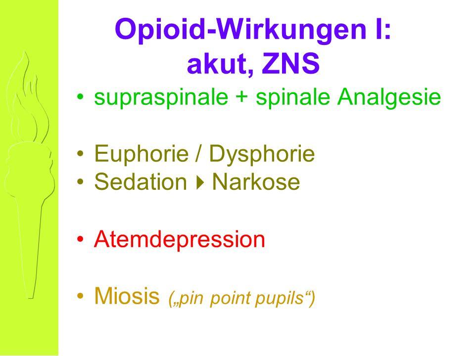 Opioid-Wirkungen I: akut, ZNS supraspinale + spinale Analgesie Euphorie / Dysphorie Sedation Narkose Atemdepression Miosis (pin point pupils)