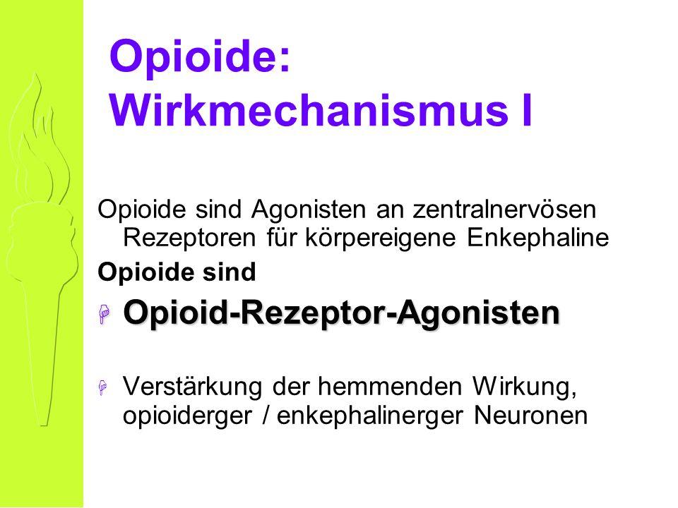 Opioide: Wirkmechanismus I Opioide sind Agonisten an zentralnervösen Rezeptoren für körpereigene Enkephaline Opioide sind H Opioid-Rezeptor-Agonisten H Verstärkung der hemmenden Wirkung, opioiderger / enkephalinerger Neuronen