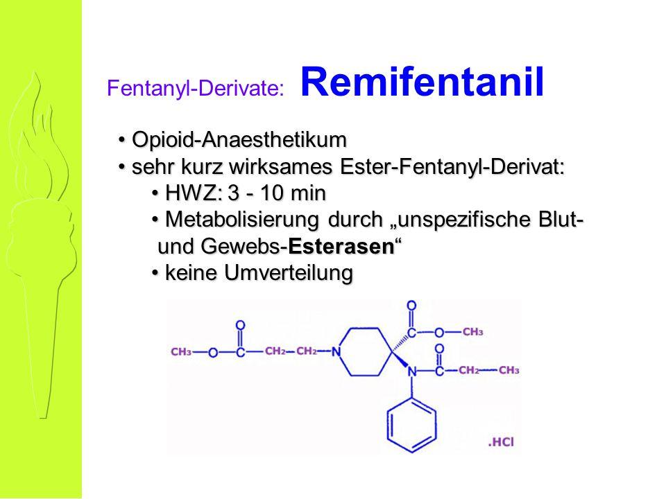Fentanyl-Derivate: Remifentanil Opioid-Anaesthetikum Opioid-Anaesthetikum sehr kurz wirksames Ester-Fentanyl-Derivat: sehr kurz wirksames Ester-Fentanyl-Derivat: HWZ: 3 - 10 min HWZ: 3 - 10 min Metabolisierung durch unspezifische Blut- und Gewebs-Esterasen Metabolisierung durch unspezifische Blut- und Gewebs-Esterasen keine Umverteilung keine Umverteilung