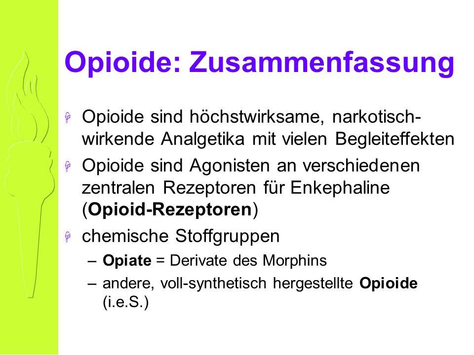 Opioide: Zusammenfassung H Opioide sind höchstwirksame, narkotisch- wirkende Analgetika mit vielen Begleiteffekten H Opioide sind Agonisten an verschiedenen zentralen Rezeptoren für Enkephaline (Opioid-Rezeptoren) H chemische Stoffgruppen –Opiate = Derivate des Morphins –andere, voll-synthetisch hergestellte Opioide (i.e.S.)