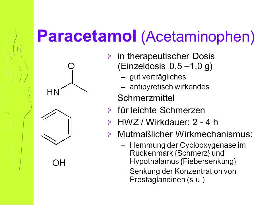 Paracetamol (Acetaminophen) H in therapeutischer Dosis (Einzeldosis 0,5 –1,0 g) –gut verträgliches –antipyretisch wirkendes Schmerzmittel H für leichte Schmerzen H HWZ / Wirkdauer: 2 - 4 h H Mutmaßlicher Wirkmechanismus: –Hemmung der Cyclooxygenase im Rückenmark {Schmerz} und Hypothalamus {Fiebersenkung} –Senkung der Konzentration von Prostaglandinen (s.u.)