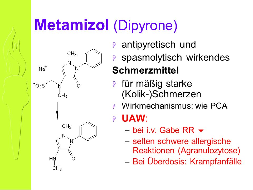 Metamizol (Dipyrone) H antipyretisch und H spasmolytisch wirkendes Schmerzmittel H für mäßig starke (Kolik-)Schmerzen H Wirkmechanismus: wie PCA H UAW: –bei i.v.