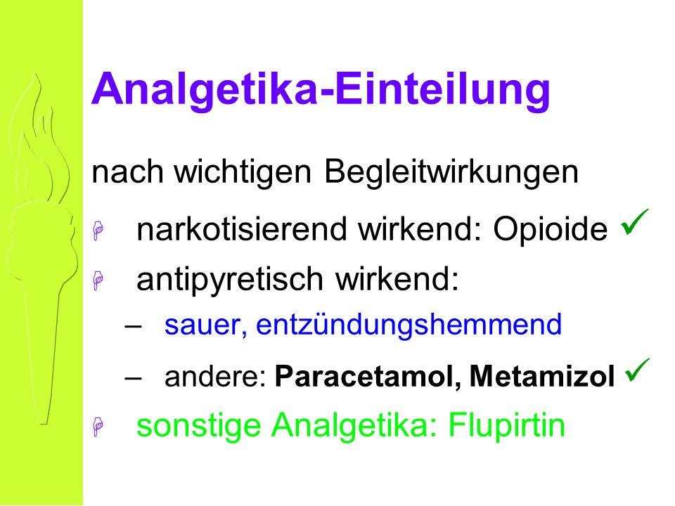 Analgetika-Einteilung nach wichtigen Begleitwirkungen H narkotisierend wirkend: Opioide H antipyretisch wirkend: –sauer, entzündungshemmend –andere: Paracetamol, Metamizol H sonstige Analgetika: Flupirtin