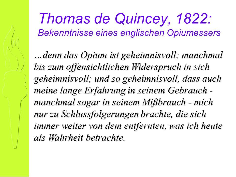 Thomas de Quincey, 1822: Bekenntnisse eines englischen Opiumessers …denn das Opium ist geheimnisvoll; manchmal bis zum offensichtlichen Widerspruch in sich geheimnisvoll; und so geheimnisvoll, dass auch meine lange Erfahrung in seinem Gebrauch - manchmal sogar in seinem Mißbrauch - mich nur zu Schlussfolgerungen brachte, die sich immer weiter von dem entfernten, was ich heute als Wahrheit betrachte.