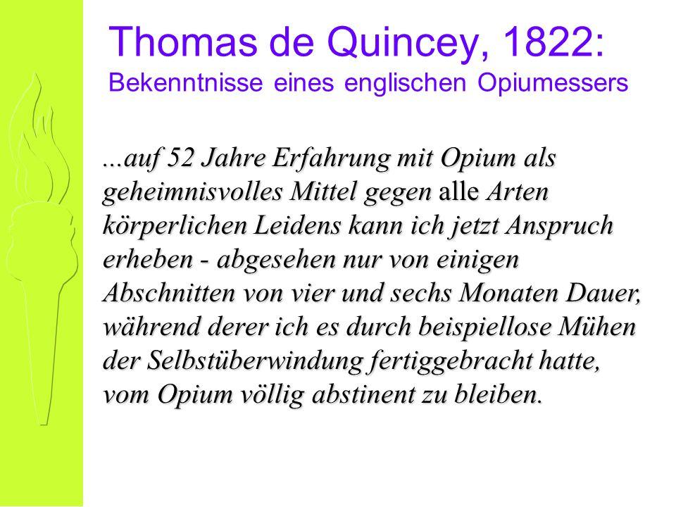 Thomas de Quincey, 1822: Bekenntnisse eines englischen Opiumessers...auf 52 Jahre Erfahrung mit Opium als geheimnisvolles Mittel gegen alle Arten körperlichen Leidens kann ich jetzt Anspruch erheben - abgesehen nur von einigen Abschnitten von vier und sechs Monaten Dauer, während derer ich es durch beispiellose Mühen der Selbstüberwindung fertiggebracht hatte, vom Opium völlig abstinent zu bleiben.