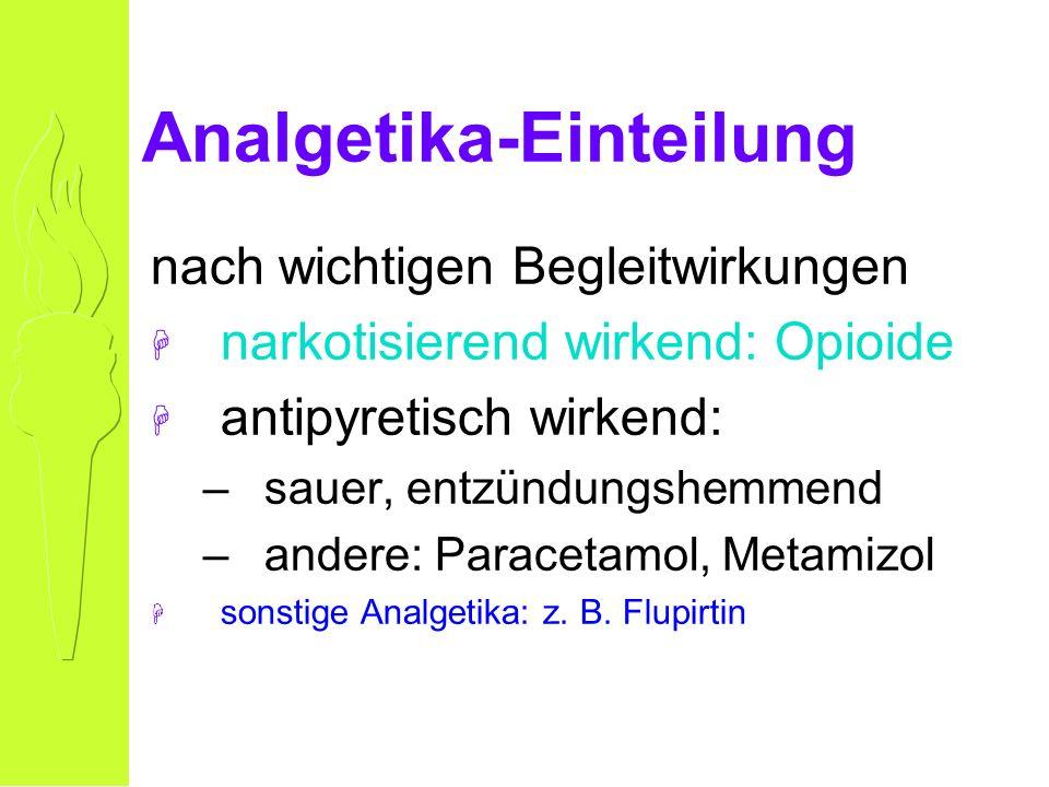 Analgetika-Einteilung nach wichtigen Begleitwirkungen H narkotisierend wirkend: Opioide H antipyretisch wirkend: –sauer, entzündungshemmend –andere: Paracetamol, Metamizol H sonstige Analgetika: z.