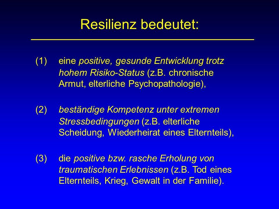 Resilienz bedeutet: (1) eine positive, gesunde Entwicklung trotz hohem Risiko-Status (z.B. chronische Armut, elterliche Psychopathologie), (2) beständ