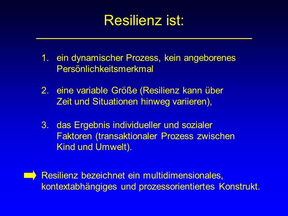 Resilienz ist: 1. ein dynamischer Prozess, kein angeborenes Persönlichkeitsmerkmal 2. eine variable Größe (Resilienz kann über Zeit und Situationen hi