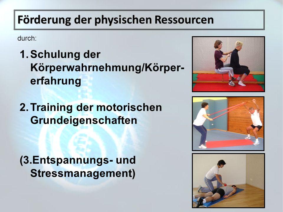 Förderung der physischen Ressourcen durch: 1.Schulung der Körperwahrnehmung/Körper- erfahrung 2.Training der motorischen Grundeigenschaften (3.Entspan