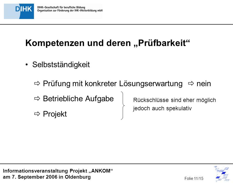 Informationsveranstaltung Projekt ANKOM am 7. September 2006 in Oldenburg Kompetenzen und deren Prüfbarkeit Selbstständigkeit Prüfung mit konkreter Lö